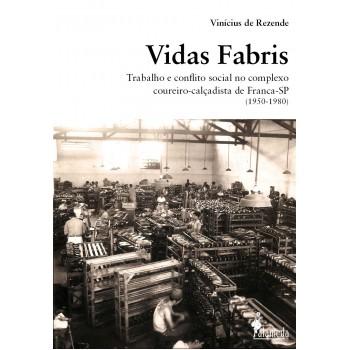 Vidas Fabris: trabalho e conflito social no complexo coureiro-calçadista de Franca-SP 1950-1980