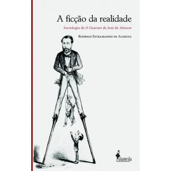 """Ficção da realidade: sociologia de """"O Guarani de José de Alencar, A"""