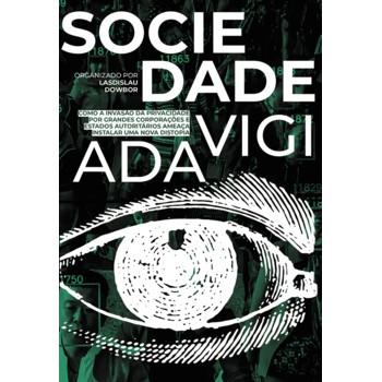 Sociedade Vigiada: Como a Invasão da Privacidade, por Grandes Corporações e Estados Autoritários, Ameaça Instalar uma No