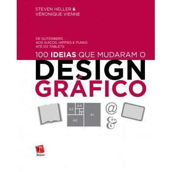 100 Ideias Que Mudaram o Design Gráfico: De Gutenberg aos Suiços, Hippies e Punks até os Tablets