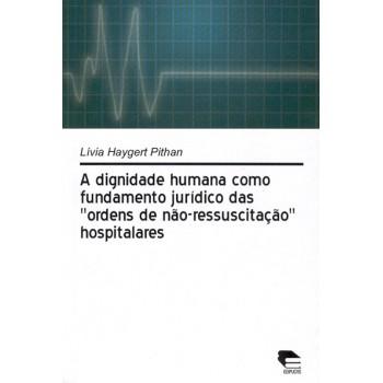 """A dignidade humana como fundamento jurídico das """"ordens de não-ressuscitação"""" hospitalares"""