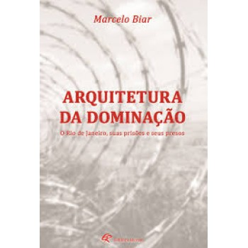 Arquitetura da Dominação. O Rio de Janeiro, Suas Prisões e Seus Presos -  O RIO DE JANEIRO, SUAS PRISÕES E SEUS PRESOS