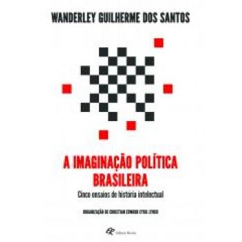 Imaginação política brasileira,A: cinco ensaios de história intelectual