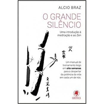 GRANDE SILÊNCIO, O: Uma introdução à meditação e ao Zen, de Alcio Braz