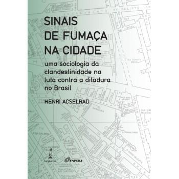 Sinais de fumaça na cidade: uma sociologia da clandestinidade na luta contra a ditadura no Brasil -  uma sociologia da clandestinidade na luta contra a ditadura no Brasil