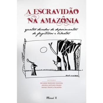 Escravidão na Amazônia, A: quatro décadas de depoimentos de fugitivos e libertos