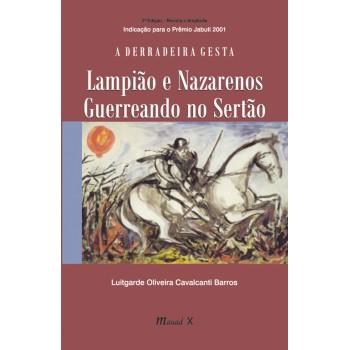 Derradeira Gesta, A: Lampião e Nazarenos Guerreando no Sertão (3ª. edição, revista e ampliada)