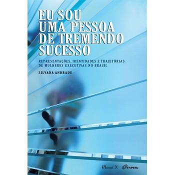 Eu sou uma pessoa de tremendo sucesso: Representações, identidades e trajetórias de mulheres executivas no Brasil