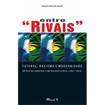 Entre Rivais: Futebol, Racismo e Modernidade no Rio de Janeiro e Buenos Aires (1897-1924)