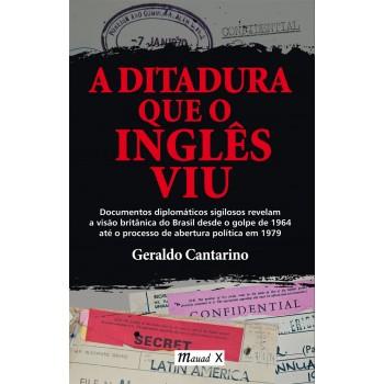 Ditadura que o inglês viu, A: Documentos diplomáticos sigilosos revelam a visão britânica do Brasil...