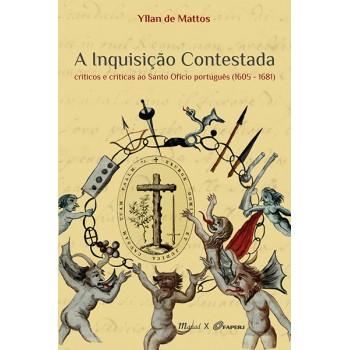 Inquisição Contestada, A: Críticos e críticas ao Santo Ofício português 1605-1681