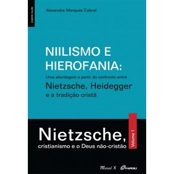 Niilismo e Hierofania: Uma abordagem a partir do confronto entre Nietzsche, Heidgger e a tradição cristã: Vol.1