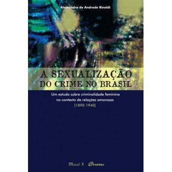 Sexualização do crime no Brasil, A: Um estudo sobre criminalidade feminina no contexto de relações amorosas 1890-1940