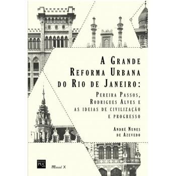 Grande Reforma Urbana do Rio de Janeiro: Pereira Passos, Rodrigues Alves e as ideias de civilização e progresso