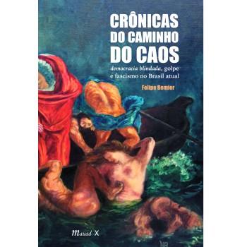 Crônicas do caminho do caos -  democracia blindada, golpe e fascismo no Brasil atual