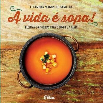 Vida é sopa, A: receitas e histórias para o corpo e a alma