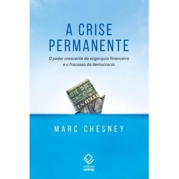 Crise Permanente, A -  O poder crescente da oligarquia financeira e o fracasso da democracia