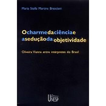 Charme da ciência e a sedução da objetividade, O: Oliveira Vianna entre intérpretes do Brasil